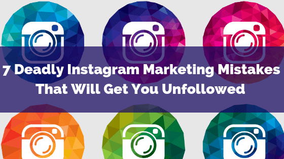 7 Deadly Instagram Marketing Mistakes That Will Get You