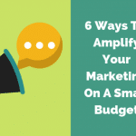 6 Ways To Amplify Your Marketing On A Small Budget